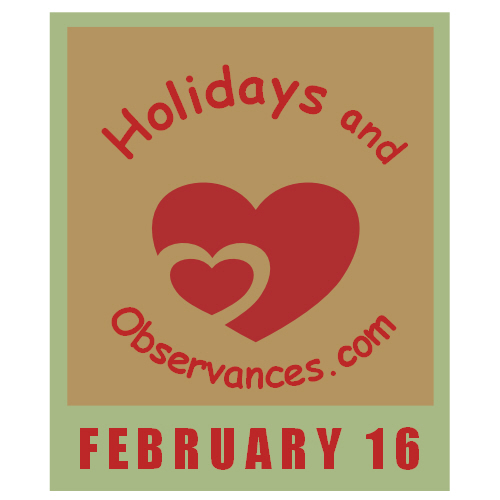 February 16 Information from the Holidays and Observances Website
