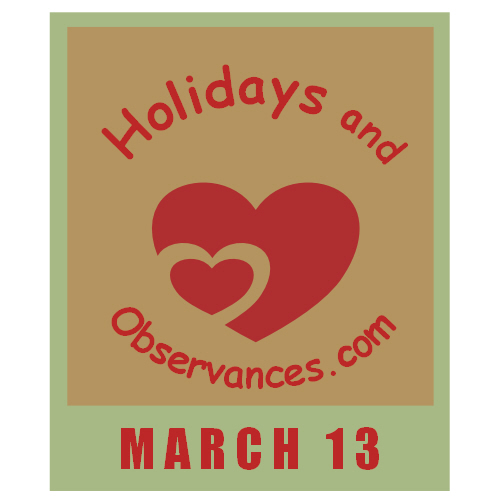 March 13 Information from the Holidays and Observances Website