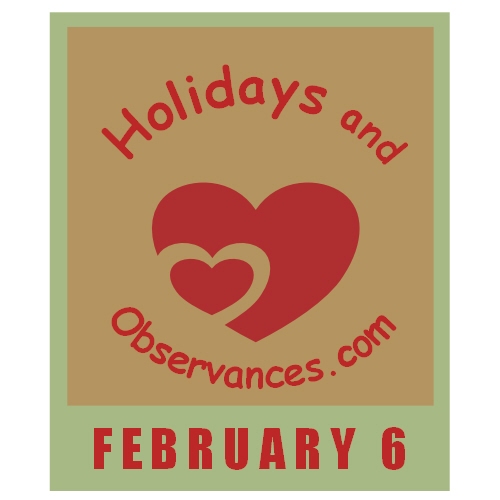 February 6 Information from the Holidays and Observances Website